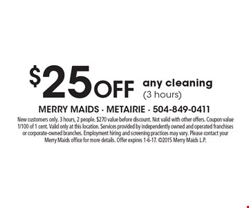 $25 Off any cleaning (3 hours). New customers only. 3 hours, 2 people. $270 value before discount. Not valid with other offers. Coupon value 1/100 of 1 cent. Valid only at this location. Services provided by independently owned and operated franchises or corporate-owned branches. Employment hiring and screening practices may vary. Please contact your Merry Maids office for more details. Offer expires 1-6-17. 2015 Merry Maids L.P.