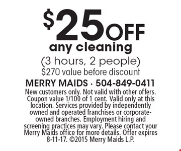 $25 Off any cleaning (3 hours, 2 people) $270 value before discount. New customers only. Not valid with other offers. Coupon value 1/100 of 1 cent. Valid only at this location. Services provided by independently owned and operated franchises or corporate-owned branches. Employment hiring and screening practices may vary. Please contact your Merry Maids office for more details. Offer expires 8-11-17. 2015 Merry Maids L.P.