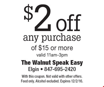 $2 off any purchase of $15 or more. Valid 11am-3pm. With this coupon. Not valid with other offers. Food only. Alcohol excluded. Expires 12/2/16.