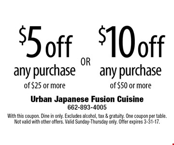 $5 off any purchase of $25 or more OR $10 off any purchase of $50 or more. With this coupon. Dine in only. Excludes alcohol, tax & gratuity. One coupon per table. Not valid with other offers. Valid Sunday-Thursday only. Offer expires 3-31-17.