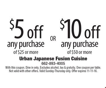 $5 off any purchase of $25 or more OR $10 off any purchase of $50 or more. With this coupon. Dine in only. Excludes alcohol, tax & gratuity. One coupon per table. Not valid with other offers. Valid Sunday-Thursday only. Offer expires 11-11-16.