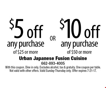 $5 off any purchase of $25 or more, $10 off any purchase of $50 or more. With this coupon. Dine in only. Excludes alcohol, tax & gratuity. One coupon per table. Not valid with other offers. Valid Sunday-Thursday only. Offer expires 7-21-17.