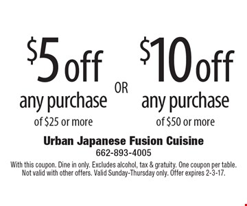 $5 off any purchase of $25 or more OR $10 off any purchase of $50 or more. With this coupon. Dine in only. Excludes alcohol, tax & gratuity. One coupon per table. Not valid with other offers. Valid Sunday-Thursday only. Offer expires 2-3-17.