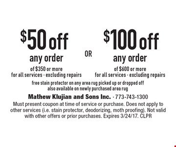 $50 off any order of $350 or more. (for all services, excluding repairs). $100 off any order of $600 or more (for all services, excluding repairs). Free stain protector on any area rug picked up or dropped off also available on newly purchased area rug. Must present coupon at time of service or purchase. Does not apply to other services (i.e. stain protector, deodorizing, moth proofing). Not valid with other offers or prior purchases. Expires 3/24/17. CLPR