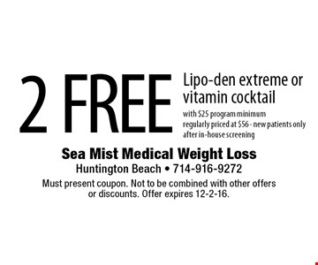 2 FREE Lipo-den extreme orvitamin cocktail with $25 program minimumregularly priced at $56 - new patients onlyafter in-house screening. Must present coupon. Not to be combined with other offersor discounts. Offer expires 12-2-16.