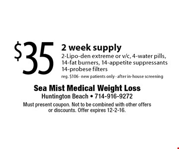 $35 2 week supply 2-Lipo-den extreme or v/c, 4-water pills,14-fat burners, 14-appetite suppressants14-probese filters reg. $106 - new patients only - after in-house screening. Must present coupon. Not to be combined with other offers or discounts. Offer expires 12-2-16.