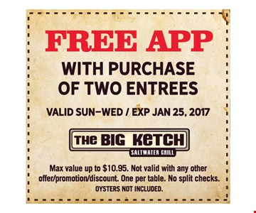 FREE App with purchase of two entrees. Max value up to $10.95. Valid Sun-Wed. Not valid with any other offer/promotion/discount. One per table. No split checks. Expires 1-25-17