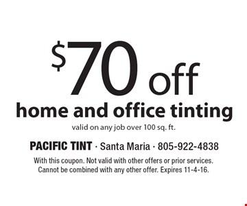 $70 off home and office tinting valid on any job over 100 sq. ft.. With this coupon. Not valid with other offers or prior services. Cannot be combined with any other offer. Expires 11-4-16.
