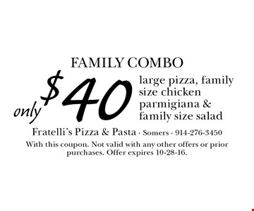 FAMILY COMBO only $40 large pizza, family size chicken parmigiana & family size salad. With this coupon. Not valid with any other offers or prior purchases. Offer expires 10-28-16.