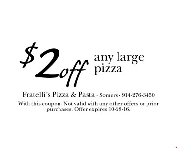 $2 off any large pizza. With this coupon. Not valid with any other offers or prior purchases. Offer expires 10-28-16.