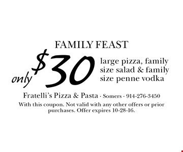 Family FEAST only $30 large pizza, family size salad & family size penne vodka. With this coupon. Not valid with any other offers or prior purchases. Offer expires 10-28-16.