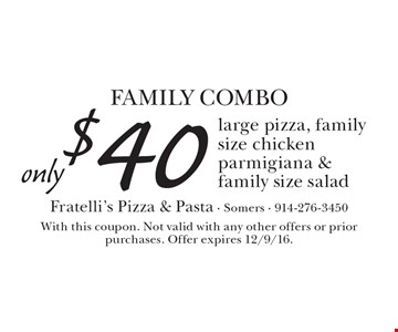 FAMILY COMBO only $40 large pizza, family size chicken parmigiana & family size salad. With this coupon. Not valid with any other offers or prior purchases. Offer expires 12/9/16.