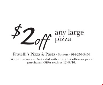 $2 off any large pizza. With this coupon. Not valid with any other offers or prior purchases. Offer expires 12/9/16.