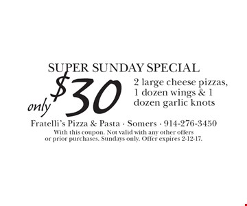 SUPER SUNDAY SPECIAL, Only $30 for 2 large cheese pizzas, 1 dozen wings & 1 dozen garlic knots. With this coupon. Not valid with any other offers or prior purchases. Sundays only. Offer expires 2-12-17.