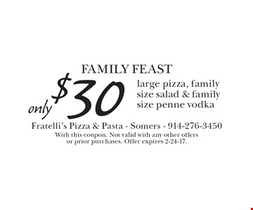 FAMILY FEAST, Only $30 for a large pizza, family size salad & family size penne vodka. With this coupon. Not valid with any other offers or prior purchases. Offer expires 2-24-17.
