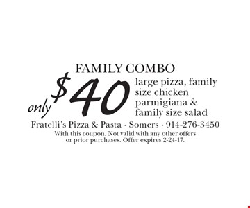 FAMILY COMBO, Only $40 for a large pizza, family size chicken parmigiana & family size salad. With this coupon. Not valid with any other offers or prior purchases. Offer expires 2-24-17.