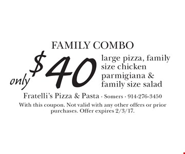 Family Combo only $40. Large pizza, family size chicken parmigiana & family size salad. With this coupon. Not valid with any other offers or prior purchases. Offer expires 2/3/17.