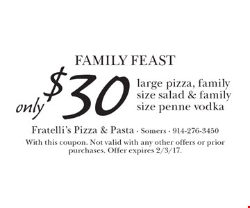 Family FEAST only$30 large pizza, family size salad & family size penne vodka. With this coupon. Not valid with any other offers or prior purchases. Offer expires 2/3/17.