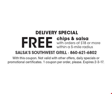 DELIVERY SPECIAL. free chips & salsa with orders of $18 or more within a 5-mile radius. With this coupon. Not valid with other offers, daily specials or promotional certificates. 1 coupon per order, please. Expires 2-3-17.