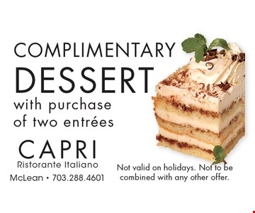 Complimentary DESSERT with purchase of two entrees. Not valid on holidays. Not to be combined with any other offer.