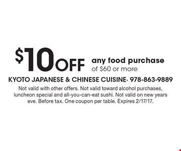 $10 Off any food purchase of $60 or more. Not valid with other offers. Not valid toward alcohol purchases, luncheon special and all-you-can-eat sushi. Not valid on new years eve. Before tax. One coupon per table. Expires 2/17/17.