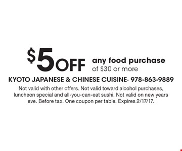 $5 Off any food purchase of $30 or more. Not valid with other offers. Not valid toward alcohol purchases, luncheon special and all-you-can-eat sushi. Not valid on new years eve. Before tax. One coupon per table. Expires 2/17/17.