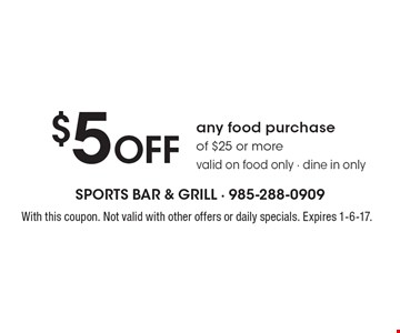 $5 off any food purchase of $25 or more. Valid on food only - dine in only. With this coupon. Not valid with other offers or daily specials. Expires 1-6-17.