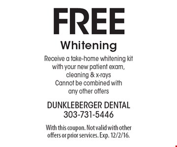 Free Whitening. Receive a take-home whitening kit with your new patient exam, cleaning & x-rays. Cannot be combined with any other offers. With this coupon. Not valid with other offers or prior services. Exp. 12/2/16.