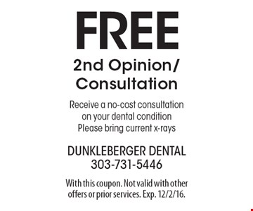 Free 2nd Opinion/Consultation. Receive a no-cost consultation on your dental condition. Please bring current x-rays. With this coupon. Not valid with other offers or prior services. Exp. 12/2/16.