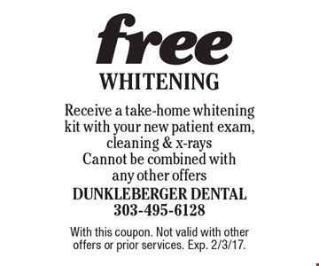 Free Whitening. Receive a take-home whitening kit with your new patient exam, cleaning & x-rays. Cannot be combined with any other offers. With this coupon. Not valid with other offers or prior services. Exp. 2/3/17.