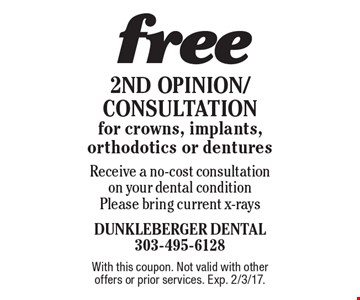 Free 2nd Opinion/Consultation for crowns, implants, orthodontics or dentures Receive a no-cost consultation on your dental condition Please bring current x-rays. With this coupon. Not valid with other offers or prior services. Exp. 2/3/17.