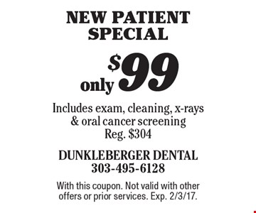 New patient special. Only $99. Includes exam, cleaning, x-rays & oral cancer screening Reg. $304. With this coupon. Not valid with other offers or prior services. Exp. 2/3/17.