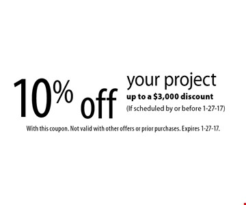 10% off your project up to a $3,000 discount (If scheduled by or before 1-27-17). With this coupon. Not valid with other offers or prior purchases. Expires 1-27-17.