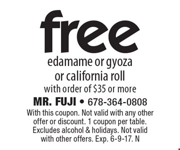 Free edamame or gyoza or california roll with order of $35 or more. With this coupon. Not valid with any other offer or discount. 1 coupon per table. Excludes alcohol & holidays. Not valid with other offers. Exp. 6-9-17. N