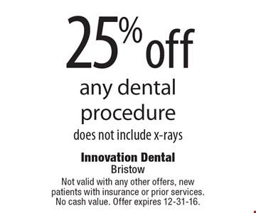 25% off any dental procedure. Does not include x-rays. Not valid with any other offers, new patients with insurance or prior services. No cash value. Offer expires 12-31-16.