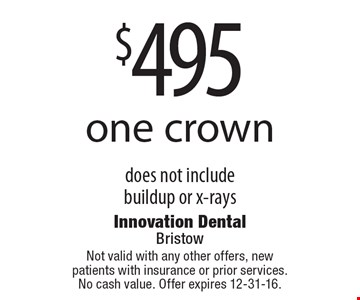 $495 one crown. Does not include buildup or x-rays. Not valid with any other offers, new patients with insurance or prior services. No cash value. Offer expires 12-31-16.