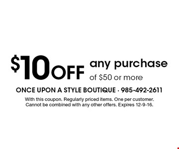 $10 Off any purchase of $50 or more. With this coupon. Regularly priced items. One per customer. Cannot be combined with any other offers. Expires 12-9-16.