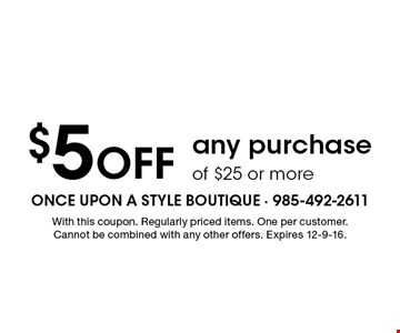 $5 Off any purchase of $25 or more. With this coupon. Regularly priced items. One per customer. Cannot be combined with any other offers. Expires 12-9-16.
