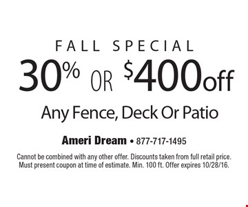 FALL special 30% OR $400 off Any Fence, Deck Or Patio. Cannot be combined with any other offer. Discounts taken from full retail price.Must present coupon at time of estimate. Min. 100 ft. Offer expires 10/28/16.