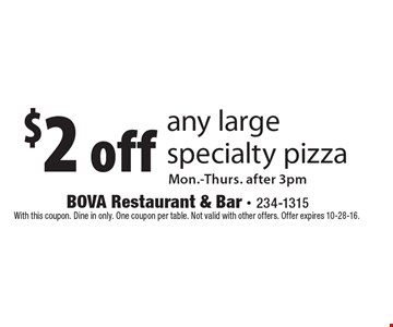 $2 off any large specialty pizza. Mon.-Thurs. after 3pm. With this coupon. Dine in only. One coupon per table. Not valid with other offers. Offer expires 10-28-16.