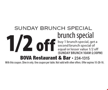 Sunday Brunch Special. 1/2 off brunch special. Buy 1 brunch special, get a second brunch special of equal or lesser value 1/2 off (sunday brunch 10am-2:30pm). With this coupon. Dine in only. One coupon per table. Not valid with other offers. Offer expires 10-28-16.