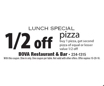 Lunch Special. 1/2 off pizza. Buy 1 pizza, get second pizza of equal or lesser value 1/2 off. With this coupon. Dine in only. One coupon per table. Not valid with other offers. Offer expires 10-28-16.