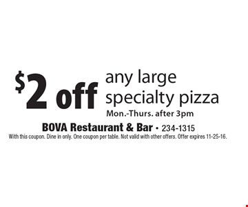 $2 off any large specialty pizza Mon.-Thurs. after 3pm. With this coupon. Dine in only. One coupon per table. Not valid with other offers. Offer expires 11-25-16.