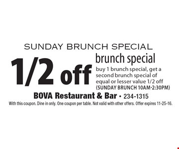sunday brunch special 1/2 off brunch special buy 1 brunch special, get a second brunch special of equal or lesser value 1/2 off (sunday brunch 10am-2:30pm). With this coupon. Dine in only. One coupon per table. Not valid with other offers. Offer expires 11-25-16.
