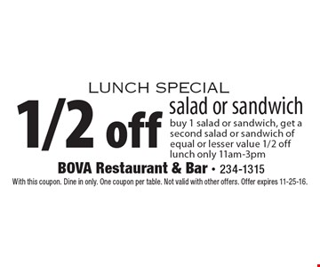 Lunch special 1/2 off salad or sandwich buy 1 salad or sandwich, get a second salad or sandwich of equal or lesser value 1/2 off lunch only 11am-3pm. With this coupon. Dine in only. One coupon per table. Not valid with other offers. Offer expires 11-25-16.