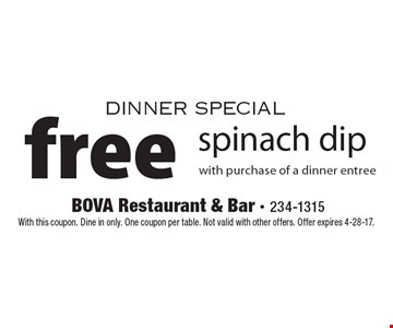 Dinner special. Free spinach dip with purchase of a dinner entree. With this coupon. Dine in only. One coupon per table. Not valid with other offers. Offer expires 4-28-17.