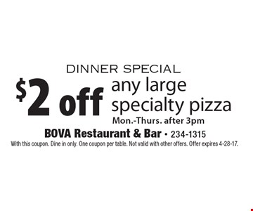 Dinner Special. $2 off any large specialty pizza. Mon.-Thurs. after 3pm. With this coupon. Dine in only. One coupon per table. Not valid with other offers. Offer expires 4-28-17.