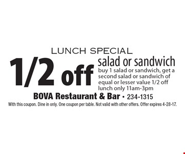 Lunch special. 1/2 off salad or sandwich. Buy 1 salad or sandwich, get a second salad or sandwich of equal or lesser value 1/2 off. Lunch only 11am-3pm. With this coupon. Dine in only. One coupon per table. Not valid with other offers. Offer expires 4-28-17.