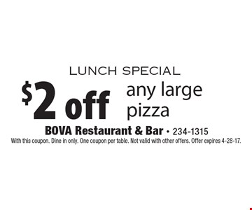 Lunch special. $2 off any large pizza. With this coupon. Dine in only. One coupon per table. Not valid with other offers. Offer expires 4-28-17.