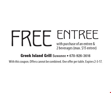 FREE entree with purchase of an entree & 2 beverages (max. $15 entree). With this coupon. Offers cannot be combined. One offer per table. Expires 2-3-17.